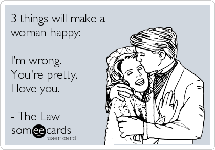 3 things will make a woman happy:  I'm wrong. You're pretty. I love you.  - The Law