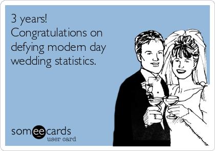 3 years! Congratulations on defying modern day wedding statistics.