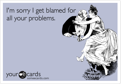 I'm sorry I get blamed for all your problems.