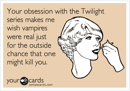 Your obsession with the Twilight series makes mewish vampireswere real justfor the outsidechance that onemight kill you.