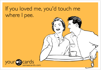 If you loved me, you'd touch me where I pee.