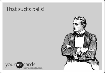 That sucks balls!