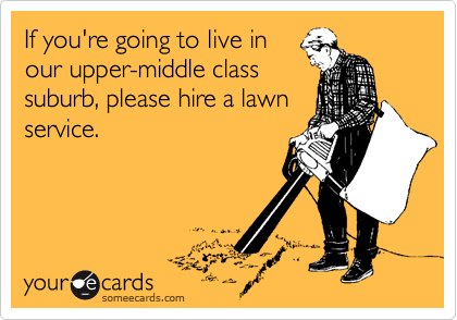 If you're going to live in our upper-middle class suburb, please hire a lawn service.