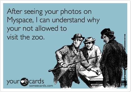 After seeing your photos on Myspace, I can understand whyyour not allowed tovisit the zoo.