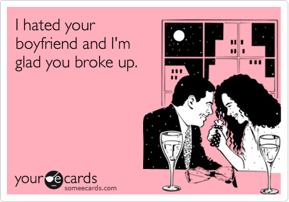 I hated yourboyfriend and I'mglad you broke up.