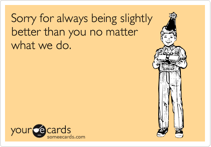 Sorry for always being slightlybetter than you no matterwhat we do.