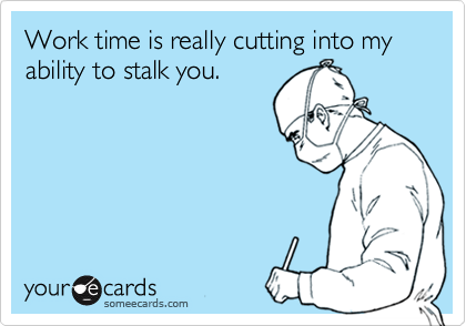 Work time is really cutting into my ability to stalk you.