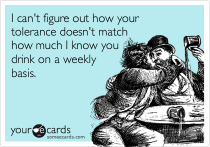 I can't figure out how your tolerance doesn't matchhow much I know youdrink on a weeklybasis.