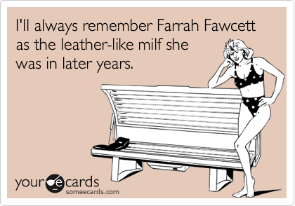 I'll always remember Farrah Fawcett as the leather-like milf she was in later years.