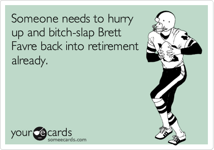 Someone needs to hurry up and bitch-slap Brett Favre back into retirement already.