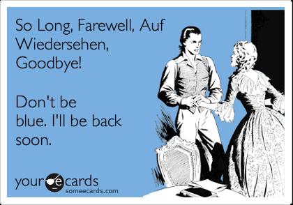 So Long, Farewell, AufWiedersehen,Goodbye!  Don't beblue. I'll be backsoon.