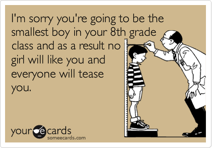 I'm sorry you're going to be the smallest boy in your 8th grade