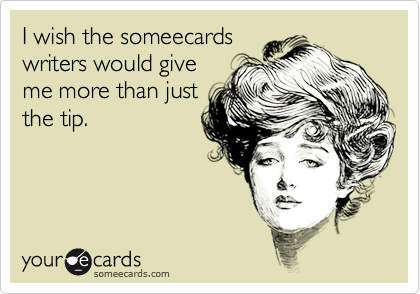 I wish the someecards writers would give me more than just the tip.