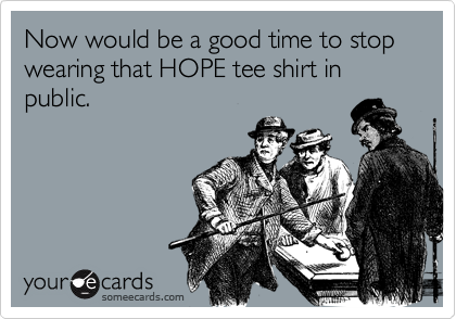 Now would be a good time to stop wearing that HOPE tee shirt in public.