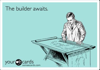 The builder awaits.