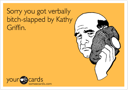 Sorry you got verballybitch-slapped by KathyGriffin.