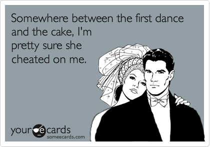 Somewhere between the first dance and the cake, I'm