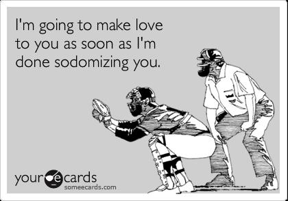 I'm going to make love  to you as soon as I'm  done sodomizing you.