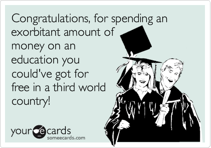 Congratulations, for spending an exorbitant amount of money on an  education you could've got for free in a third world country!
