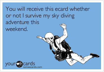 You will receive this ecard whether or not I survive my sky diving adventure this weekend.