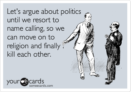 Let's argue about politics until we resort to name calling, so we can move on to religion and finally kill each other.