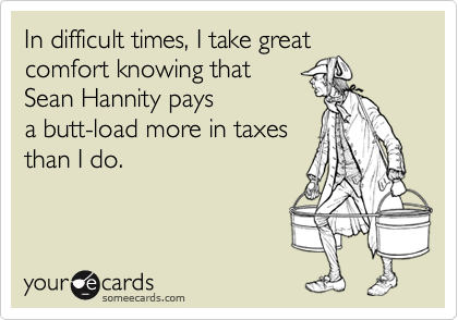 In difficult times, I take great comfort knowing that  Sean Hannity pays  a butt-load more in taxes  than I do.