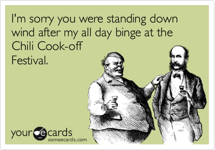 I'm sorry you were standing down wind after my all day binge at the Chili Cook-off