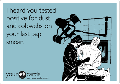 I heard you tested positive for dust and cobwebs on your last pap smear.