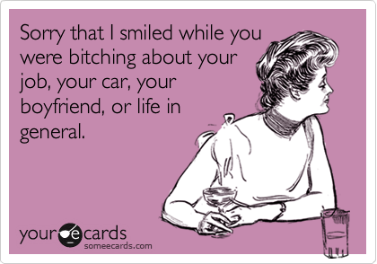 Sorry that I smiled while youwere bitching about yourjob, your car, yourboyfriend, or life ingeneral.