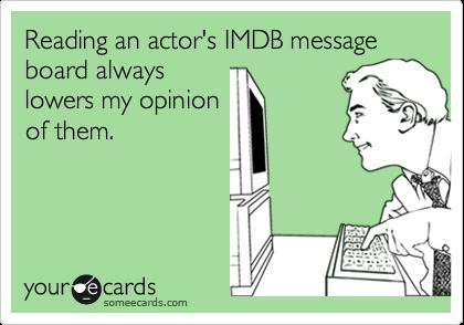 Reading an actor's IMDB message board alwayslowers my opinionof them.