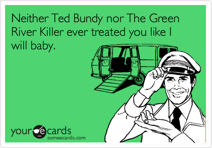Neither Ted Bundy nor The Green River Killer ever treated you like I will baby.
