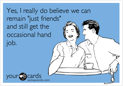 """Yes, I really do believe we can remain """"just friends""""and still get theoccasional handjob."""