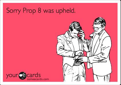 Sorry Prop 8 was upheld.