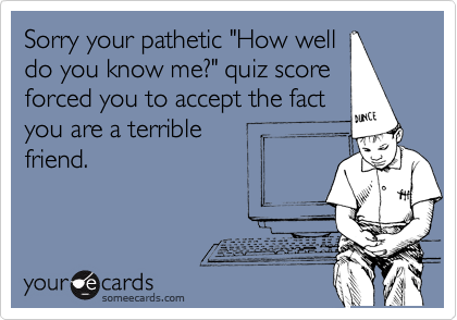 """Sorry your pathetic """"How welldo you know me?"""" quiz scoreforced you to accept the factyou are a terrible friend."""