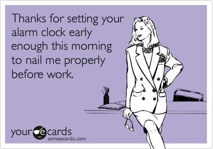 Thanks for setting youralarm clock earlyenough this morning to nail me properlybefore work.