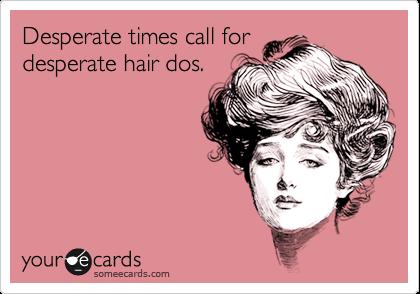 Desperate times call fordesperate hair dos.