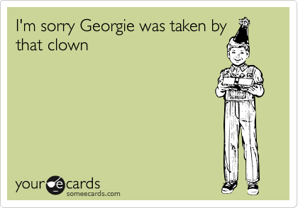 I'm sorry Georgie was taken bythat clown