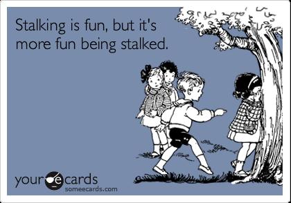 Stalking is fun, but it'smore fun being stalked.