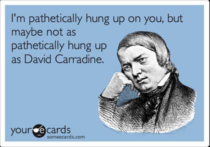 I'm pathetically hung up on you, but maybe not aspathetically hung upas David Carradine.