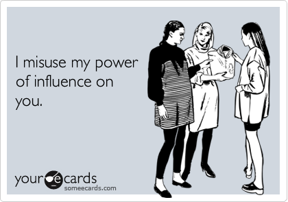 I misuse my powerof influence onyou.