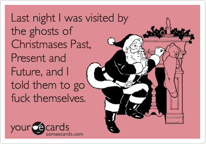Last night I was visited by the ghosts of  Christmases Past,  Present and Future, and I told them to go fuck themselves.