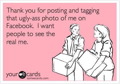Thank you for posting and tagging that ugly-ass photo of me on Facebook.  I wantpeople to see thereal me.