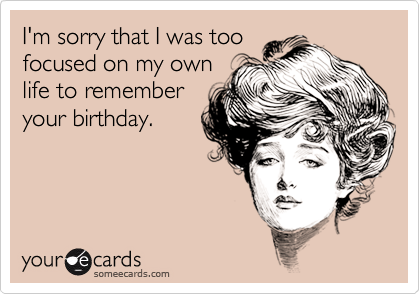I'm sorry that I was toofocused on my ownlife to rememberyour birthday.