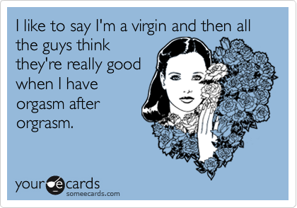 I like to say I'm a virgin and then all the guys think