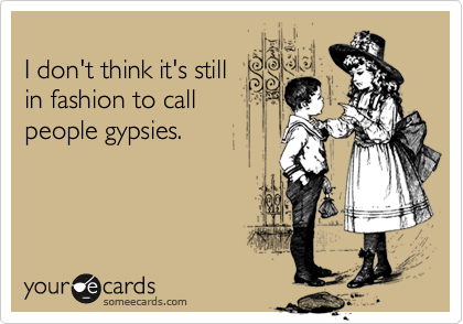 I don't think it's stillin fashion to callpeople gypsies.