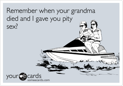 Remember when your grandma died and I gave you pity sex?