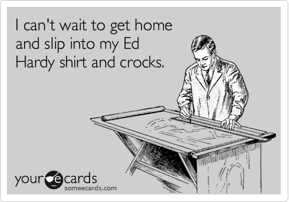 I can't wait to get home and slip into my Ed Hardy shirt and crocks.