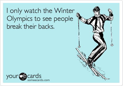 I only watch the Winter Olympics to see people break their backs.