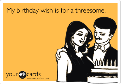 My birthday wish is for a threesome.