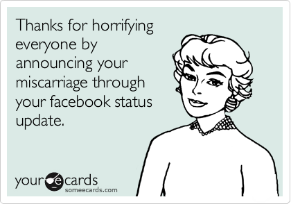 Thanks for horrifying everyone by announcing your miscarriage through your facebook status update.